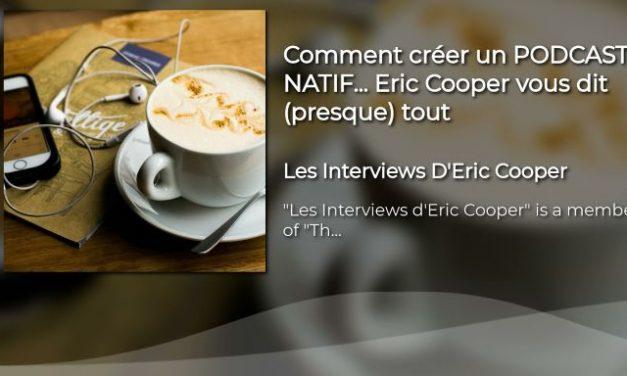 VIDEO : Comment créer un PODCAST NATIF… Eric Cooper vous dit (presque) tout
